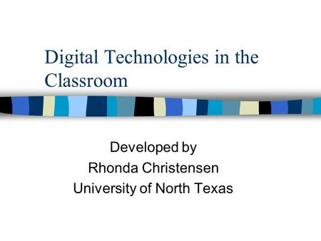 Digital Technologies in the Classroom Developed by Rhonda Christensen University of North Texas.