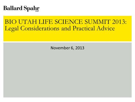 BIO UTAH LIFE SCIENCE SUMMIT 2013: Legal Considerations and Practical Advice November 6, 2013.