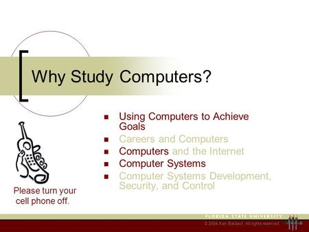 © 2004 Ken Baldauf, All rights reserved. Why Study Computers? Using Computers to Achieve Goals Careers and Computers Computers and the Internet Computer.