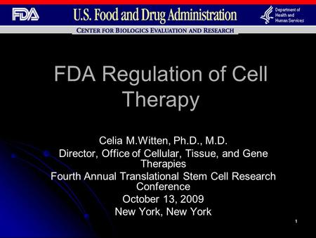 1 FDA Regulation of Cell Therapy Celia M.Witten, Ph.D., M.D. Director, Office of Cellular, Tissue, and Gene Therapies Fourth Annual Translational Stem.