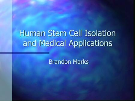 Human Stem Cell Isolation and Medical Applications Brandon Marks.