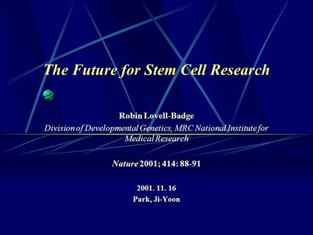 The Future for Stem Cell Research Robin Lovell-Badge Division of Developmental Genetics, MRC National Institute for Medical Research Nature 2001; 414: