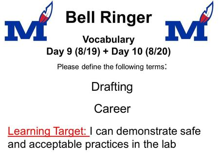 Bell Ringer Please define the following terms : Drafting Career Vocabulary Day 9 (8/19) + Day 10 (8/20) Learning Target: I can demonstrate safe and acceptable.