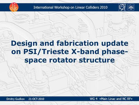 International Workshop on Linear Colliders 2010 Design and fabrication update on PSI/Trieste X-band phase- space rotator structure Dmitry Gudkov 21-OCT-2010.