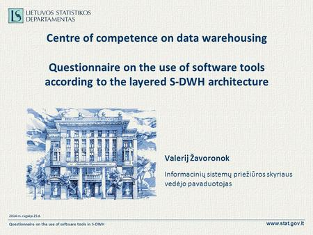 Www.stat.gov.lt 2014 m. rugsėjo 25 d. Questionnaire on the use of software tools in S-DWH Centre of competence on data warehousing Questionnaire on the.