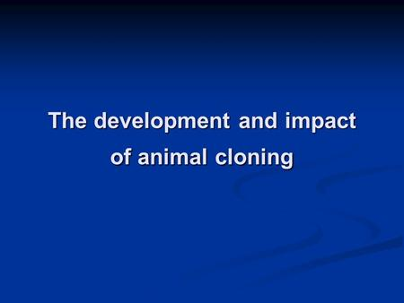 The development and impact of animal cloning. What is cloning ? Cloning is the process of creating an identical copy of an original. -Artificial Cloning.