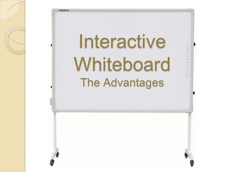 Interactive Whiteboard The Advantages They are great for demonstrations. The presenter can run the application while standing in front of the whiteboard.