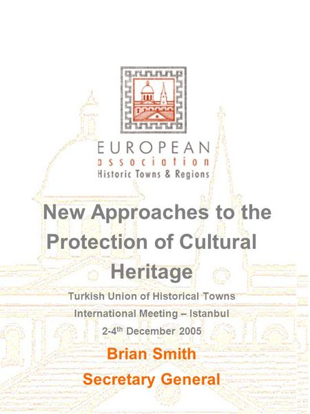 New Approaches to the Protection of Cultural Heritage Turkish Union of Historical Towns International Meeting – Istanbul 2-4 th December 2005 Brian Smith.