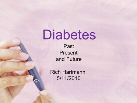 Diabetes Past Present and Future Rich Hartmann 5/11/2010.