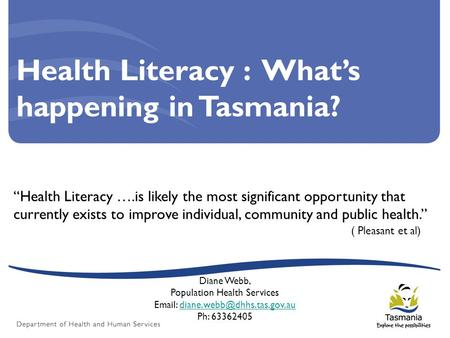 "Health Literacy : What's happening in Tasmania? ""Health Literacy ….is likely the most significant opportunity that currently exists to improve individual,"