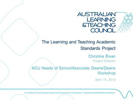 AUSTRALIAN LEARNING AND TEACHING COUNCIL August 2008 Using the ALTC Template The Learning and Teaching Academic Standards Project Christine Ewan Project.