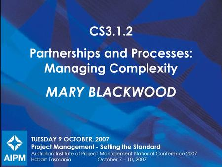 CS3.1.2 Partnerships and Processes: Managing Complexity MARY BLACKWOOD TUESDAY 9 OCTOBER, 2007 Project Management - Setting the Standard Australian Institute.