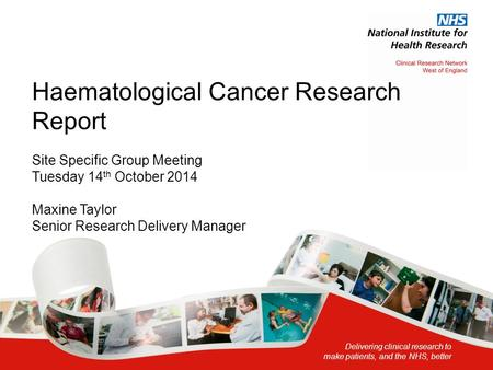 Delivering clinical research to make patients, and the NHS, better Haematological Cancer Research Report Site Specific Group Meeting Tuesday 14 th October.
