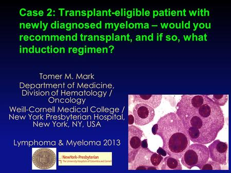 Case 2: Transplant-eligible patient with newly diagnosed myeloma – would you recommend transplant, and if so, what induction regimen? 1 Tomer M. Mark Department.