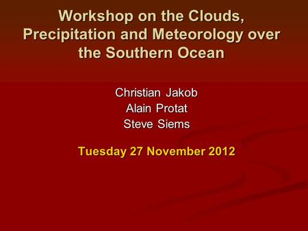 Workshop on the Clouds, Precipitation and Meteorology over the Southern Ocean Christian Jakob Alain Protat Steve Siems Tuesday 27 November 2012.