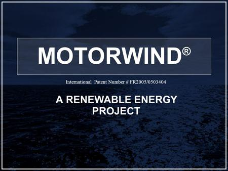 MOTORWIND ® A RENEWABLE ENERGY PROJECT International Patent Number # FR2005/0503404.