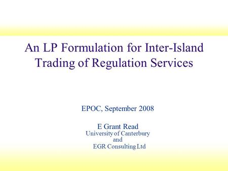 An LP Formulation for Inter-Island Trading of Regulation Services EPOC, September 2008 E Grant Read University of Canterbury and EGR Consulting Ltd.