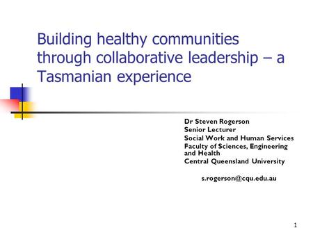 1 Building healthy communities through collaborative leadership – a Tasmanian experience Dr Steven Rogerson Senior Lecturer Social Work and Human Services.