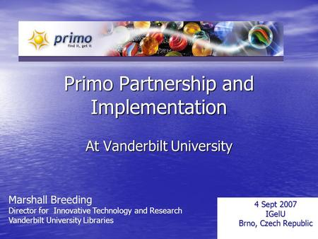 Primo Partnership and Implementation At Vanderbilt University 4 Sept 2007 IGelU Brno, Czech Republic Marshall Breeding Director for Innovative Technology.