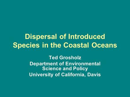 Dispersal of Introduced Species in the Coastal Oceans Ted Grosholz Department of Environmental Science and Policy University of California, Davis.