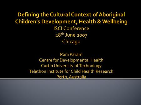 Defining the Cultural Context of Aboriginal Children's Development, Health & Wellbeing ISCI Conference 28 th June 2007 Chicago Rani Param Centre for Developmental.