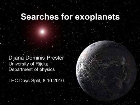 Dijana Dominis Prester University of Rijeka Department of physics LHC Days Split, 8.10.2010. Searches for exoplanets.