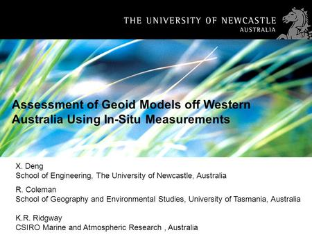 1 Assessment of Geoid Models off Western Australia Using In-Situ Measurements X. Deng School of Engineering, The University of Newcastle, Australia R.
