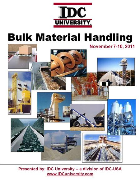 Presented by: IDC University – a division of IDC-USA www.IDCuniversity.com November 7-10, 2011 Bulk Material Handling.