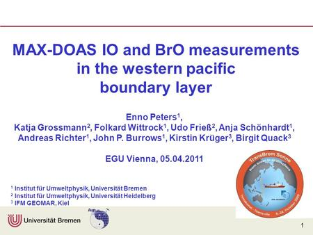 1 MAX-DOAS IO and BrO measurements in the western pacific boundary layer Enno Peters 1, Katja Grossmann 2, Folkard Wittrock 1, Udo Frieß 2, Anja Schönhardt.