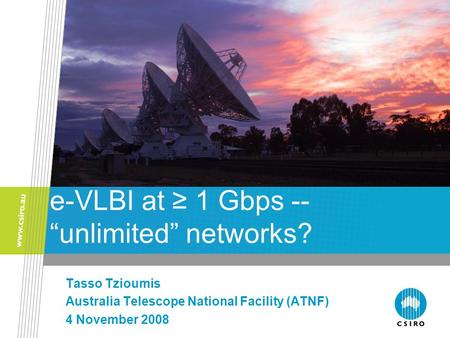 "E-VLBI at ≥ 1 Gbps -- ""unlimited"" networks? Tasso Tzioumis Australia Telescope National Facility (ATNF) 4 November 2008."