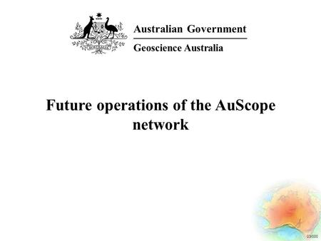 03/000 Future operations of the AuScope network Australian Government Geoscience Australia.