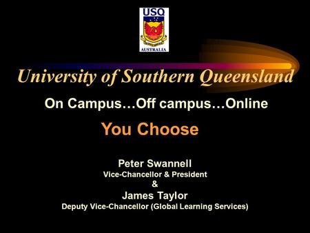 University of Southern Queensland On Campus…Off campus…Online Peter Swannell Vice-Chancellor & President & James Taylor Deputy Vice-Chancellor (Global.