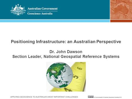 Positioning Infrastructure: an Australian Perspective Dr. John Dawson Section Leader, National Geospatial Reference Systems.