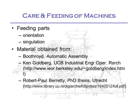 Care & Feeding of Machines Feeding parts –orientation –singulation Material obtained from: –Boothroyd, Automatic Assembly –Ken Goldberg, UCB Industrial.