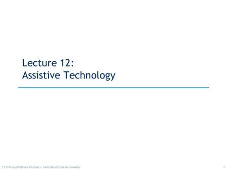 1CS 338: Graphical User Interfaces. Dario Salvucci, Drexel University. Lecture 12: Assistive Technology.