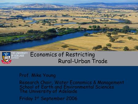 Economics of Restricting Rural-Urban Trade Prof. Mike Young Research Chair, Water Economics & Management School of Earth and Environmental Sciences The.