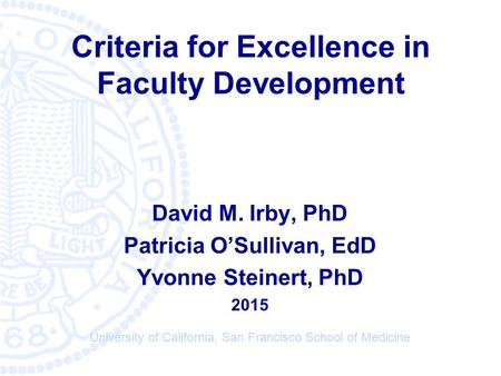 © University of California San Francisco Medical School Criteria for Excellence in Faculty Development David M. Irby, PhD Patricia O'Sullivan, EdD Yvonne.