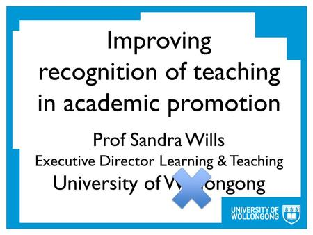 Improving recognition of teaching in academic promotion Prof Sandra Wills Executive Director Learning & Teaching University of Wollongong.