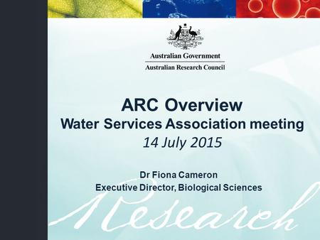 ARC Overview Water Services Association meeting 14 July 2015 Dr Fiona Cameron Executive Director, Biological Sciences.
