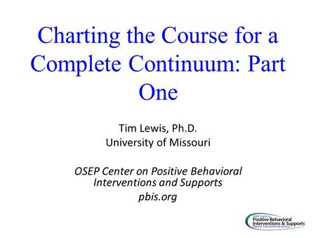 Charting the Course for a Complete Continuum: Part One Tim Lewis, Ph.D. University of Missouri OSEP Center on Positive Behavioral Interventions and Supports.