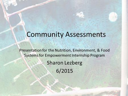 Community Assessments Presentation for the Nutrition, Environment, & Food Systems for Empowerment Internship Program Sharon Lezberg 6/2015.