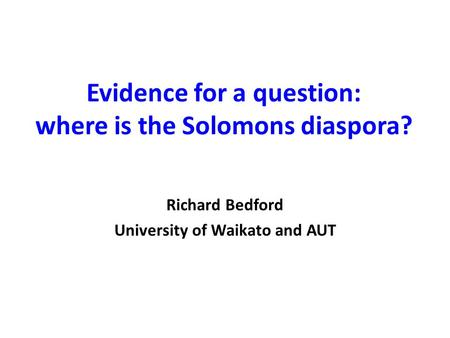 Evidence for a question: where is the Solomons diaspora? Richard Bedford University of Waikato and AUT.