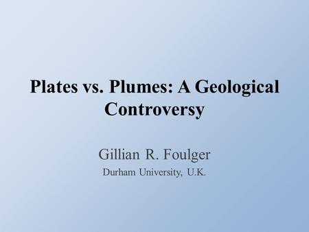 Plates vs. Plumes: A Geological Controversy Gillian R. Foulger Durham University, U.K.
