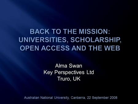 Alma Swan Key Perspectives Ltd Truro, UK Australian National University, Canberra, 22 September 2008.