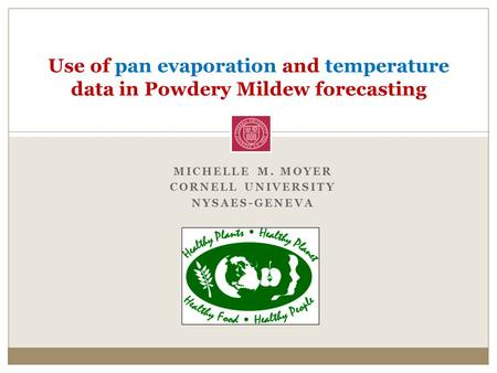 MICHELLE M. MOYER CORNELL UNIVERSITY NYSAES-GENEVA Use of pan evaporation and temperature data in Powdery Mildew forecasting.