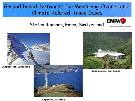 Stefan Reimann, Empa, Switzerland Ground-based Networks for Measuring Ozone- and Climate-Related Trace Gases Cape Matatula, Am. Samoa Cape Grim, Tasmania.