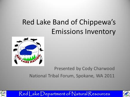 Red Lake Band of Chippewa's Emissions Inventory Presented by Cody Charwood National Tribal Forum, Spokane, WA 2011 Red Lake Department of Natural Resources.