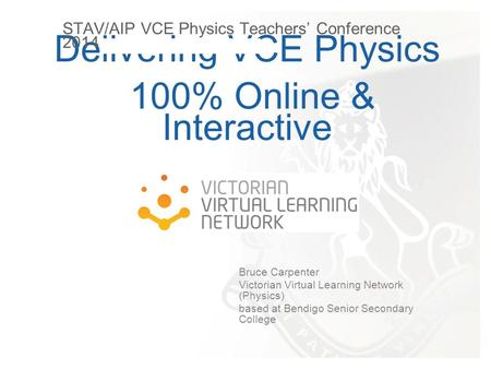 Delivering VCE Physics 100% Online & Interactive Bruce Carpenter Victorian Virtual Learning Network (Physics) based at Bendigo Senior Secondary College.