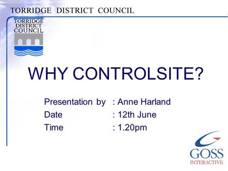 WHY CONTROLSITE? Presentation by: Anne Harland Date: 12th June Time: 1.20pm.
