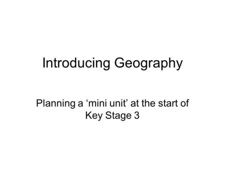 Introducing Geography Planning a 'mini unit' at the start of Key Stage 3.